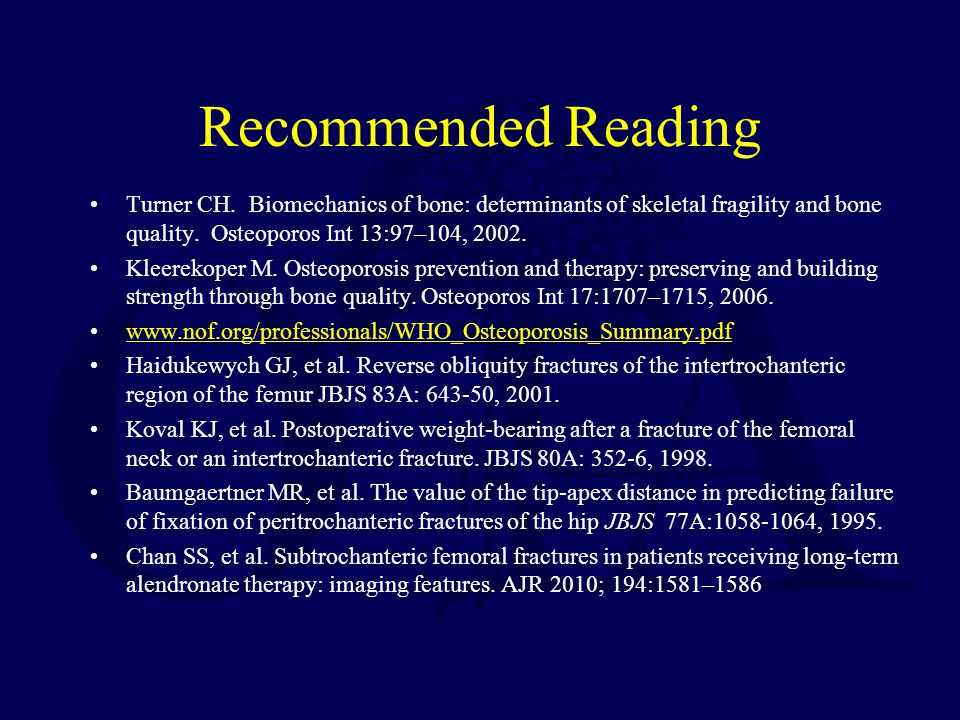 Recommended Reading Turner CH. Biomechanics of bone: determinants of skeletal fragility and bone quality. Osteoporos Int 13:97–104, 2002.
