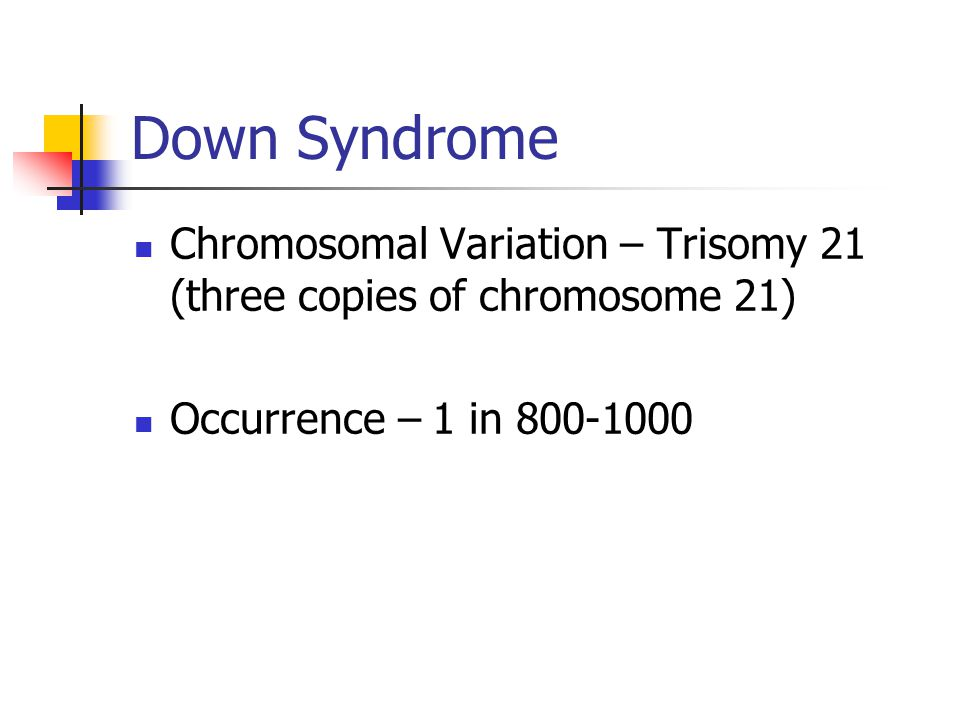Down Syndrome Chromosomal Variation – Trisomy 21 (three copies of chromosome 21) Occurrence – 1 in 800-1000.