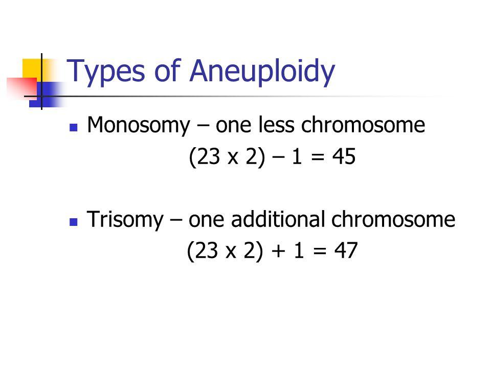 Types of Aneuploidy Monosomy – one less chromosome (23 x 2) – 1 = 45