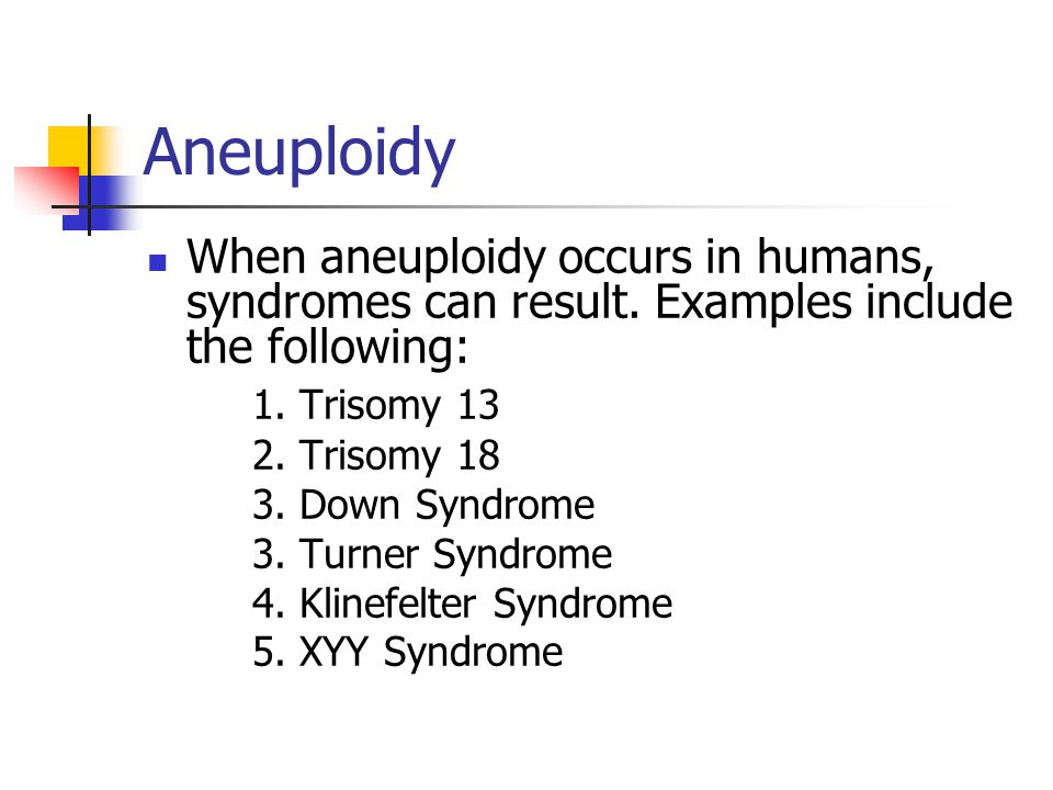 Aneuploidy When aneuploidy occurs in humans, syndromes can result. Examples include the following: 1. Trisomy 13.