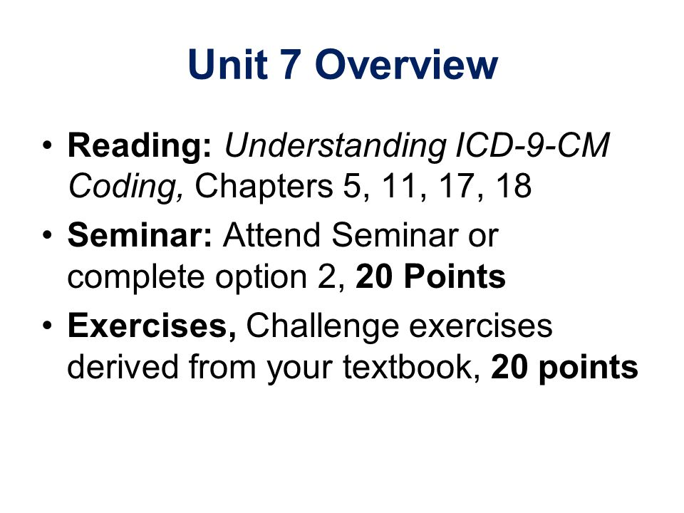 Unit 7 Overview Reading: Understanding ICD-9-CM Coding, Chapters 5, 11, 17, 18. Seminar: Attend Seminar or complete option 2, 20 Points.