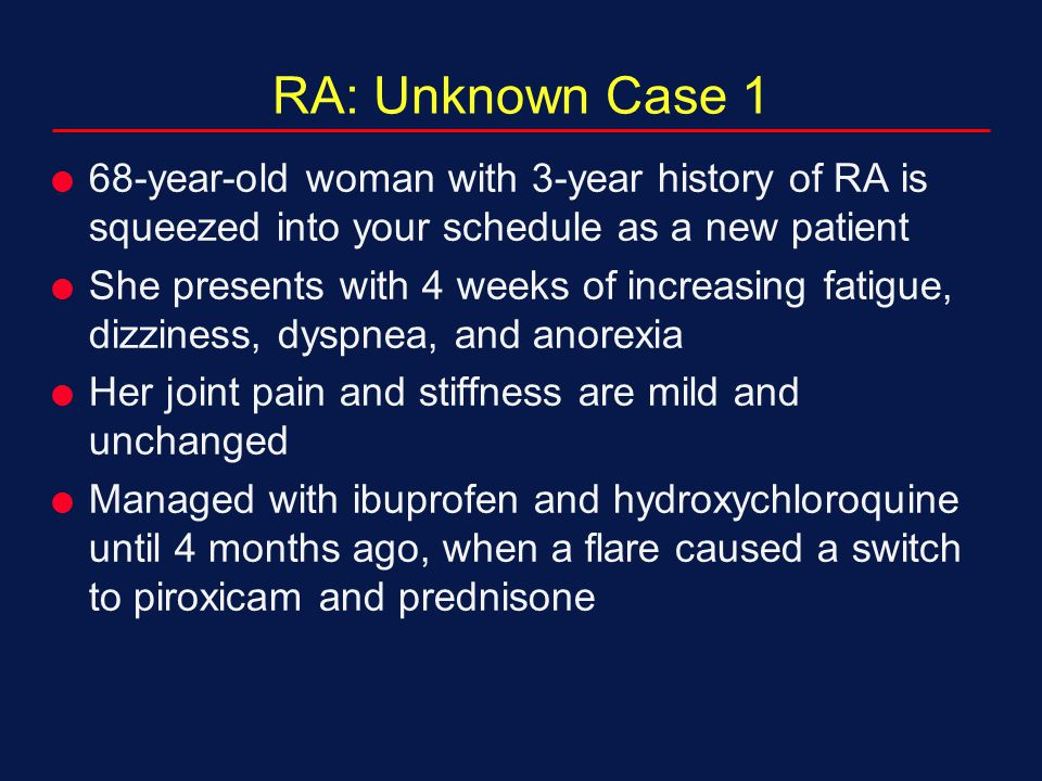 RA: Unknown Case 1 68-year-old woman with 3-year history of RA is squeezed into your schedule as a new patient.