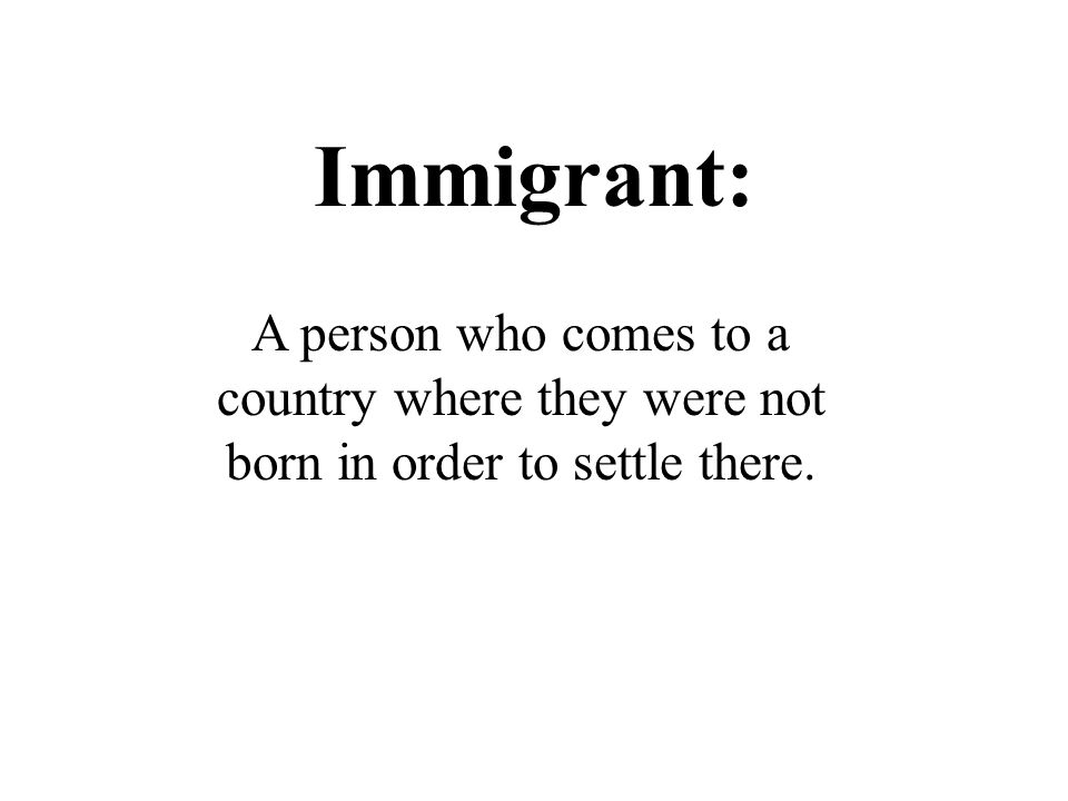 Immigrant: A person who comes to a country where they were not born in order to settle there.