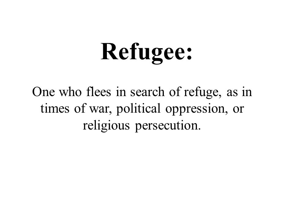 Refugee: One who flees in search of refuge, as in times of war, political oppression, or religious persecution.