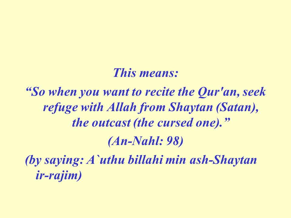 This means: So when you want to recite the Qur an, seek refuge with Allah from Shaytan (Satan), the outcast (the cursed one).