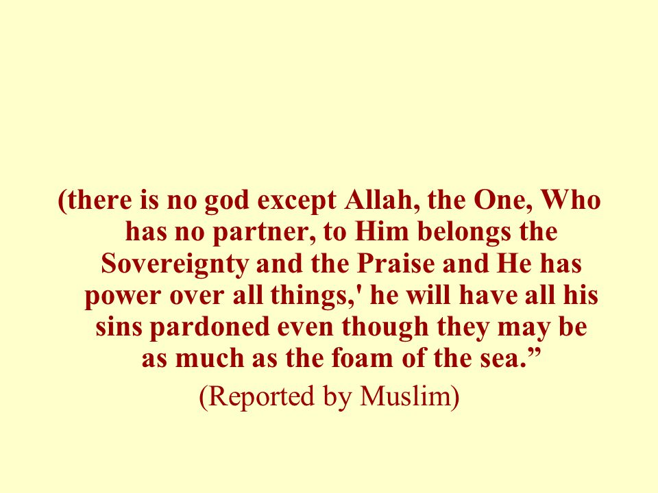 (there is no god except Allah, the One, Who has no partner, to Him belongs the Sovereignty and the Praise and He has power over all things, he will have all his sins pardoned even though they may be as much as the foam of the sea.