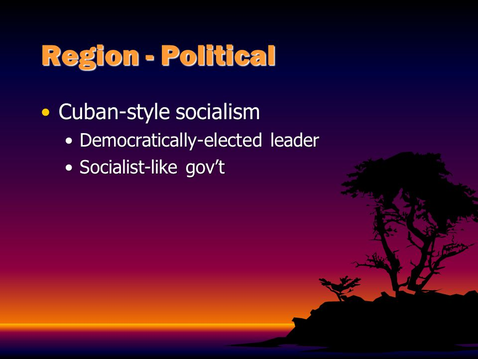 Region - Political Cuban-style socialism Democratically-elected leader