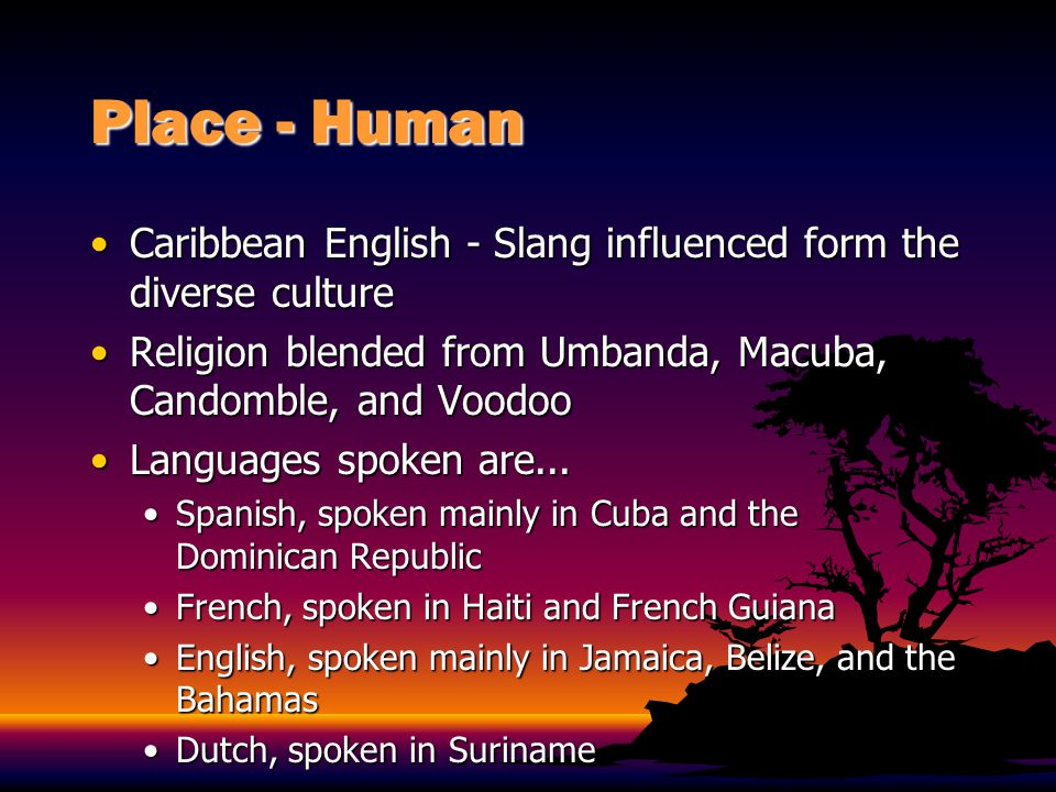 Place - Human Caribbean English - Slang influenced form the diverse culture. Religion blended from Umbanda, Macuba, Candomble, and Voodoo.