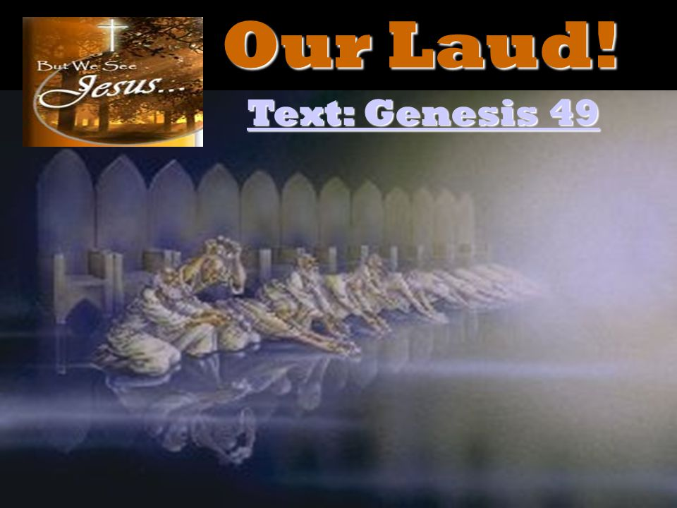 Our Laud! Text: Genesis 49