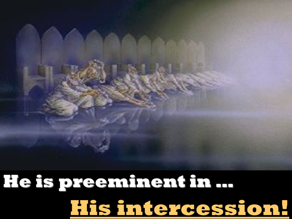 He is preeminent in … His intercession!