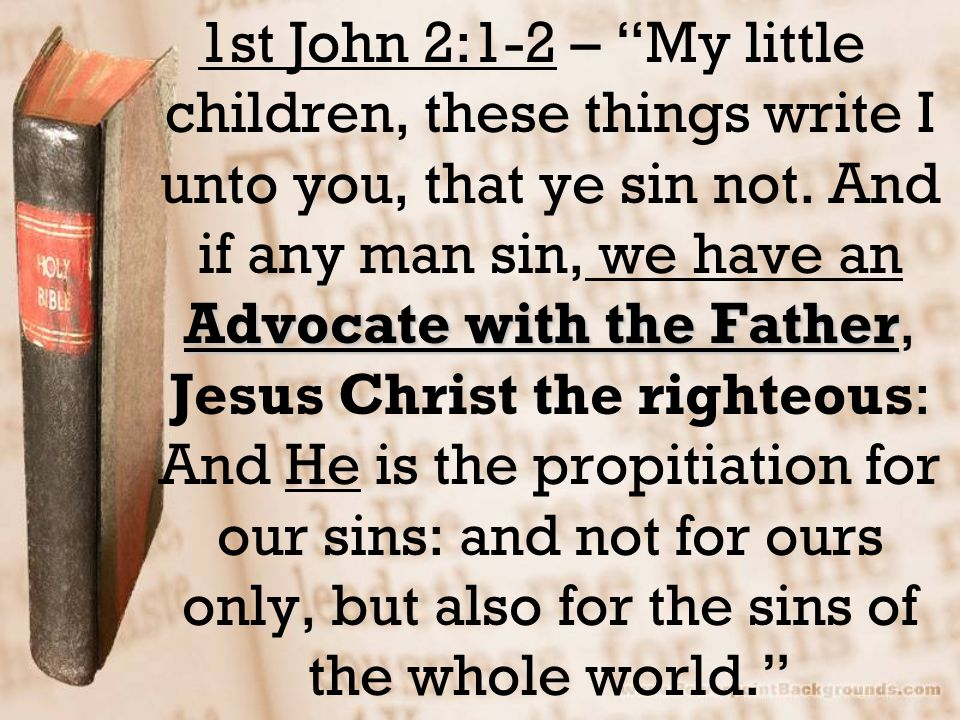 1st John 2:1-2 – My little children, these things write I unto you, that ye sin not.