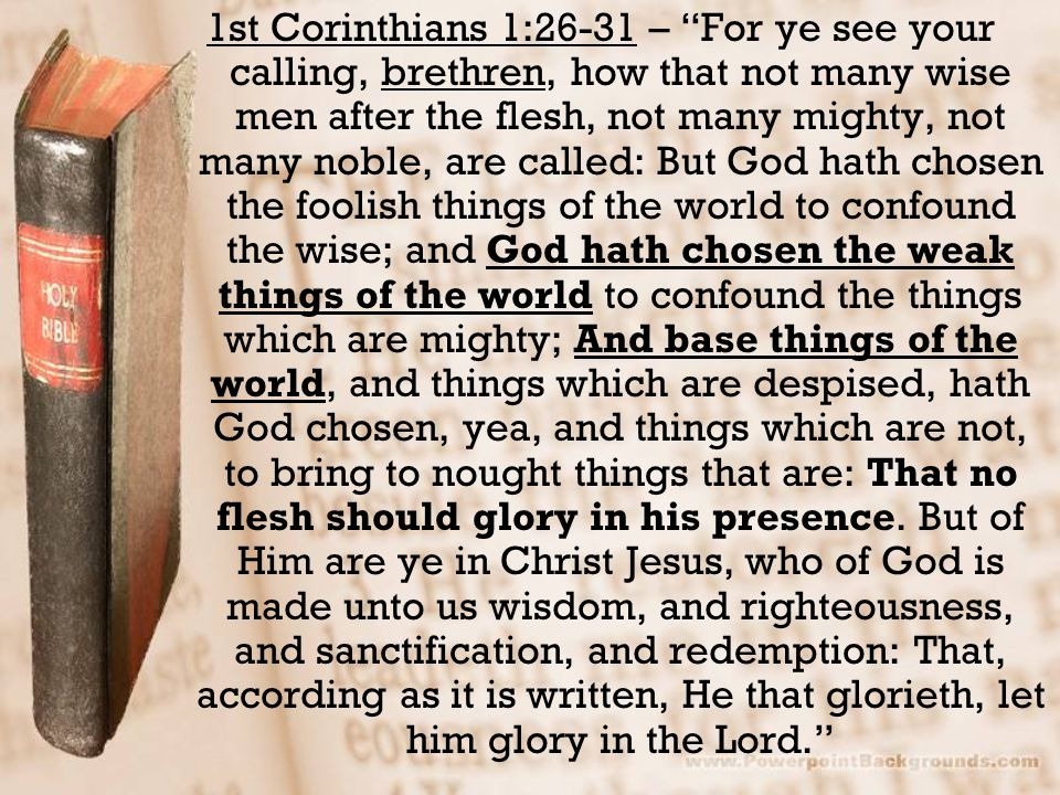 1st Corinthians 1:26-31 – For ye see your calling, brethren, how that not many wise men after the flesh, not many mighty, not many noble, are called: But God hath chosen the foolish things of the world to confound the wise; and God hath chosen the weak things of the world to confound the things which are mighty; And base things of the world, and things which are despised, hath God chosen, yea, and things which are not, to bring to nought things that are: That no flesh should glory in his presence.