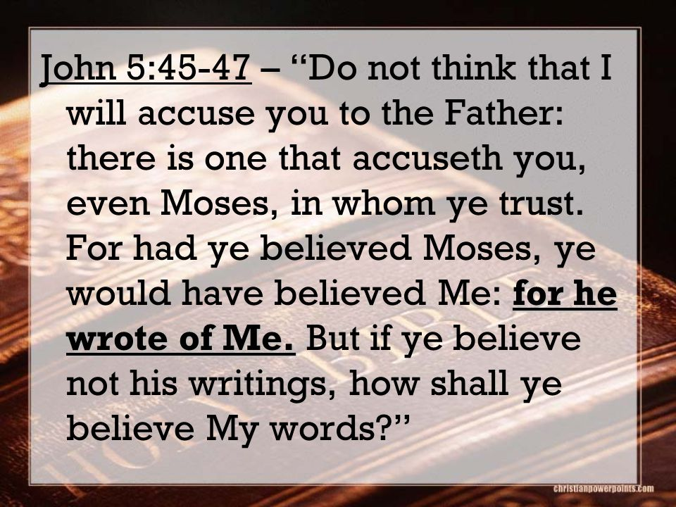 John 5:45-47 – Do not think that I will accuse you to the Father: there is one that accuseth you, even Moses, in whom ye trust.