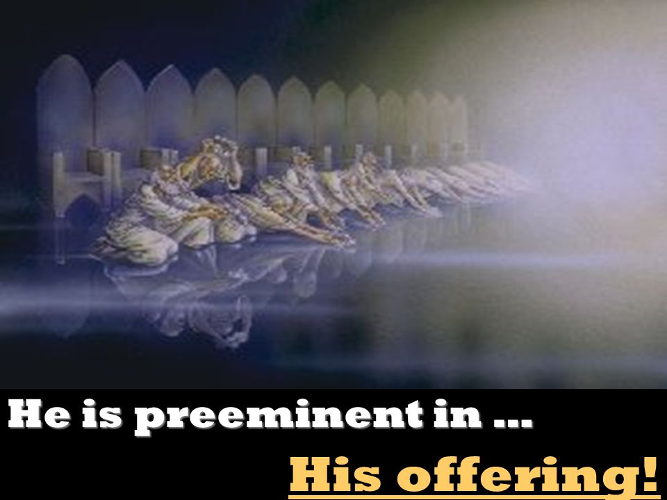 He is preeminent in … His offering!