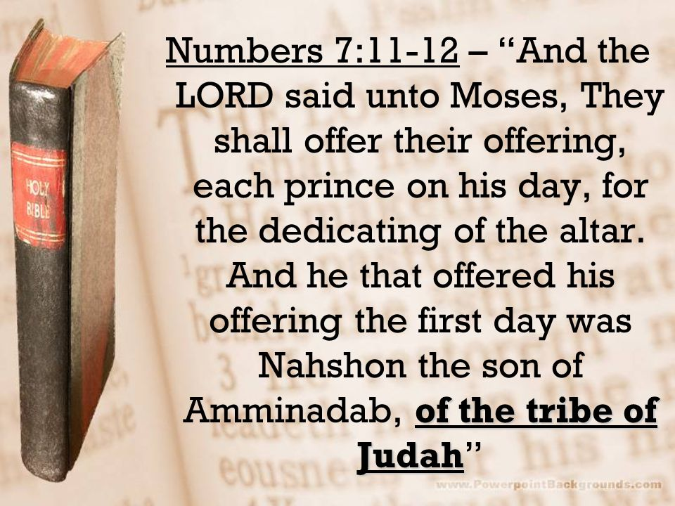 Numbers 7:11-12 – And the LORD said unto Moses, They shall offer their offering, each prince on his day, for the dedicating of the altar.