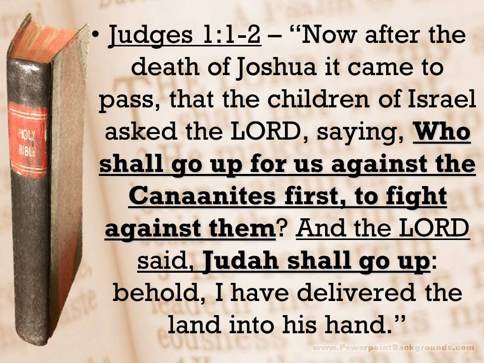 Judges 1:1-2 – Now after the death of Joshua it came to pass, that the children of Israel asked the LORD, saying, Who shall go up for us against the Canaanites first, to fight against them.