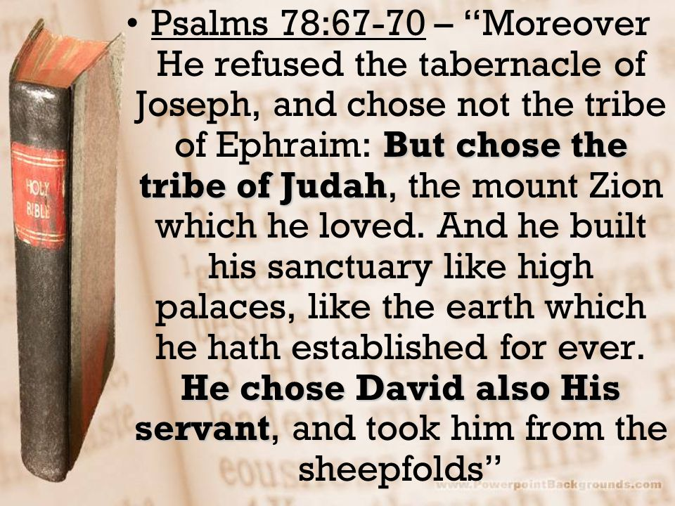 Psalms 78:67-70 – Moreover He refused the tabernacle of Joseph, and chose not the tribe of Ephraim: But chose the tribe of Judah, the mount Zion which he loved.