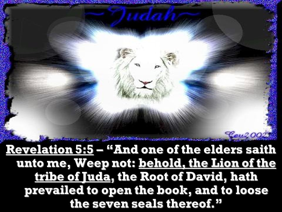 Revelation 5:5 – And one of the elders saith unto me, Weep not: behold, the Lion of the tribe of Juda, the Root of David, hath prevailed to open the book, and to loose the seven seals thereof.