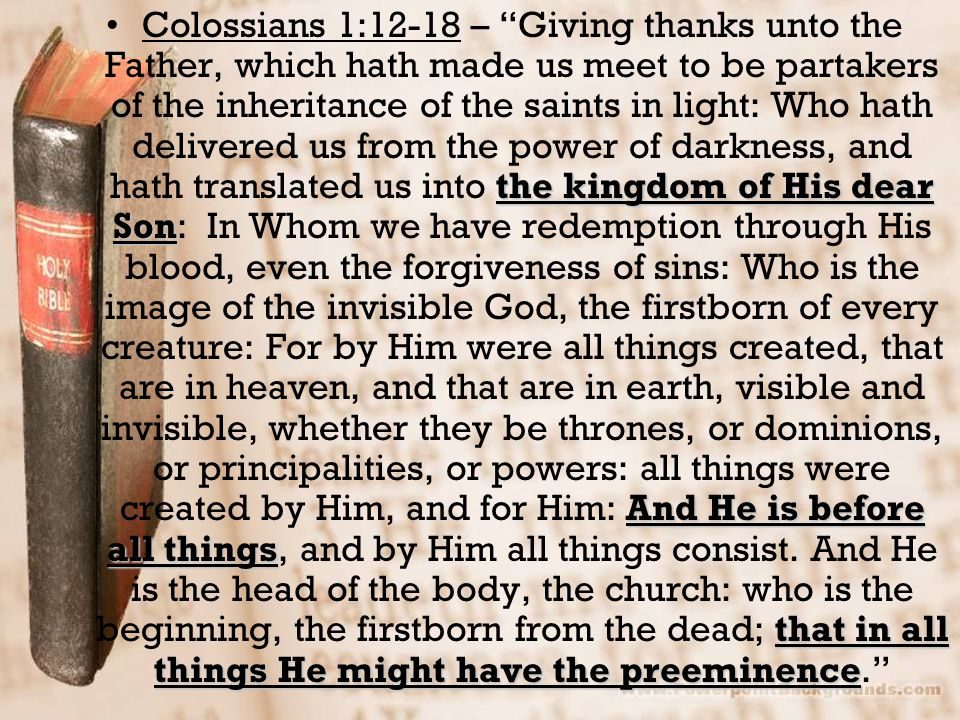 Colossians 1:12-18 – Giving thanks unto the Father, which hath made us meet to be partakers of the inheritance of the saints in light: Who hath delivered us from the power of darkness, and hath translated us into the kingdom of His dear Son: In Whom we have redemption through His blood, even the forgiveness of sins: Who is the image of the invisible God, the firstborn of every creature: For by Him were all things created, that are in heaven, and that are in earth, visible and invisible, whether they be thrones, or dominions, or principalities, or powers: all things were created by Him, and for Him: And He is before all things, and by Him all things consist.