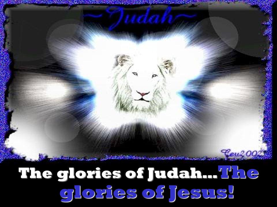 The glories of Judah…The glories of Jesus!