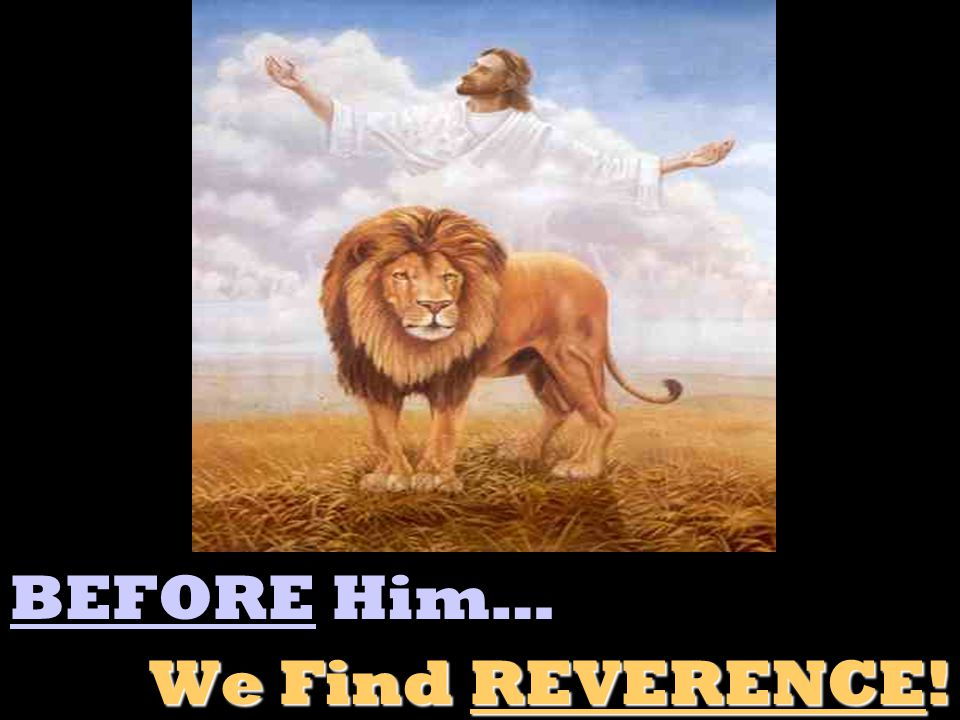 BEFORE Him… We Find REVERENCE!