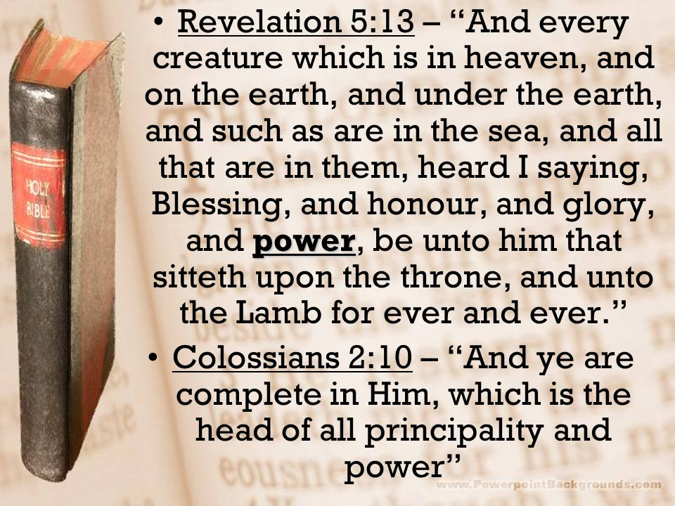Revelation 5:13 – And every creature which is in heaven, and on the earth, and under the earth, and such as are in the sea, and all that are in them, heard I saying, Blessing, and honour, and glory, and power, be unto him that sitteth upon the throne, and unto the Lamb for ever and ever.
