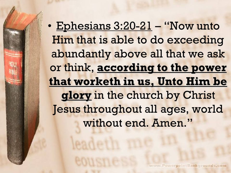 Ephesians 3:20-21 – Now unto Him that is able to do exceeding abundantly above all that we ask or think, according to the power that worketh in us, Unto Him be glory in the church by Christ Jesus throughout all ages, world without end.