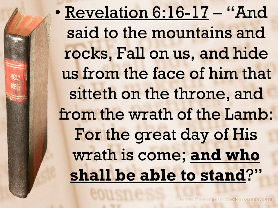 Revelation 6:16-17 – And said to the mountains and rocks, Fall on us, and hide us from the face of him that sitteth on the throne, and from the wrath of the Lamb: For the great day of His wrath is come; and who shall be able to stand