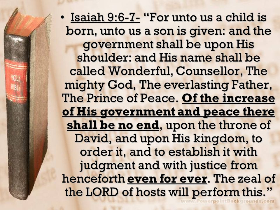 Isaiah 9:6-7- For unto us a child is born, unto us a son is given: and the government shall be upon His shoulder: and His name shall be called Wonderful, Counsellor, The mighty God, The everlasting Father, The Prince of Peace.