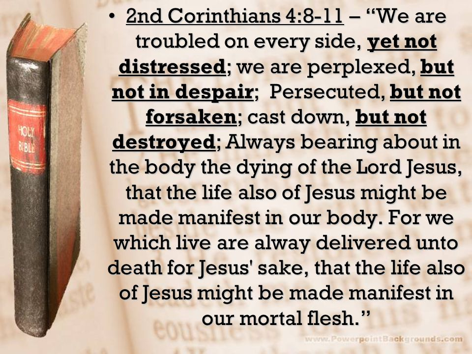 2nd Corinthians 4:8-11 – We are troubled on every side, yet not distressed; we are perplexed, but not in despair; Persecuted, but not forsaken; cast down, but not destroyed; Always bearing about in the body the dying of the Lord Jesus, that the life also of Jesus might be made manifest in our body.
