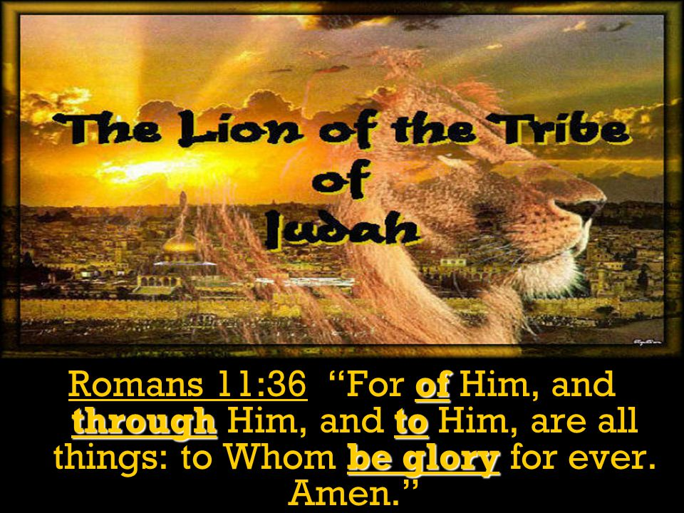 Romans 11:36 For of Him, and through Him, and to Him, are all things: to Whom be glory for ever.