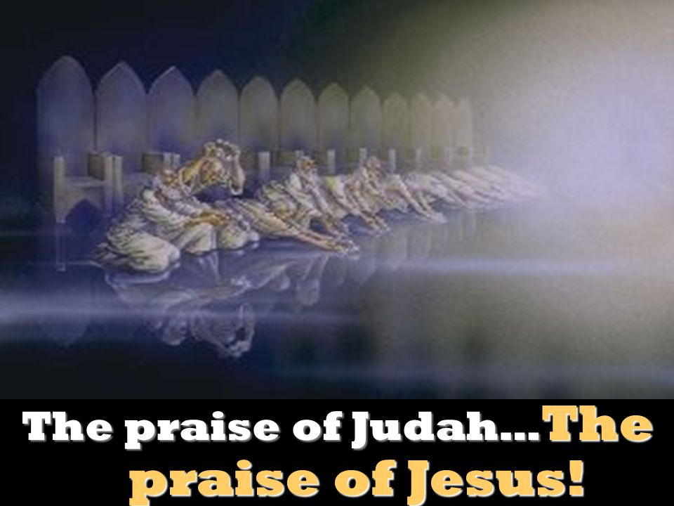 The praise of Judah…The praise of Jesus!