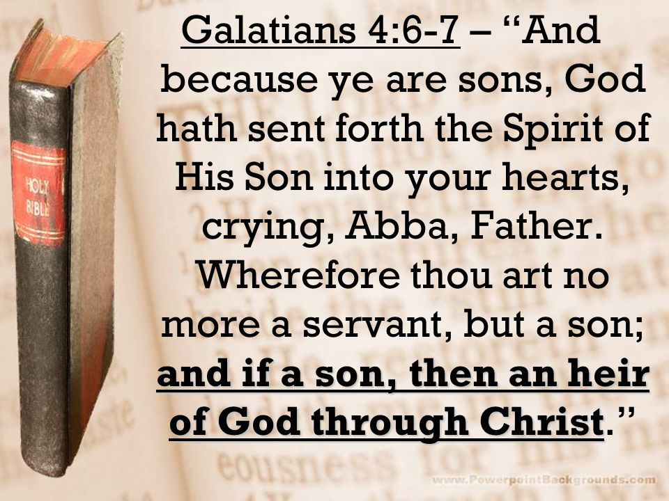 Galatians 4:6-7 – And because ye are sons, God hath sent forth the Spirit of His Son into your hearts, crying, Abba, Father.