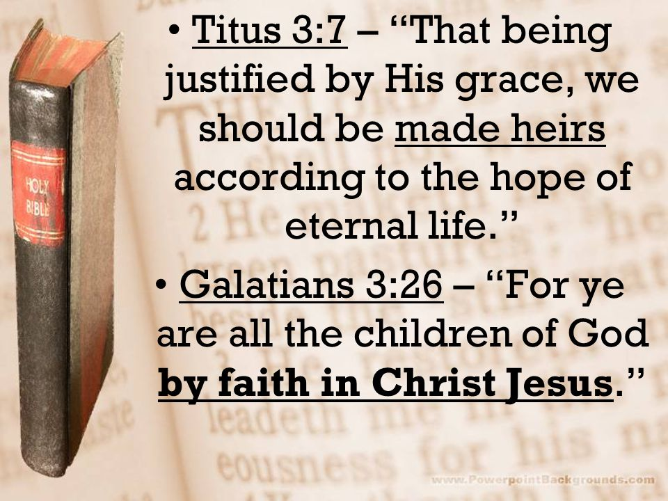 Titus 3:7 – That being justified by His grace, we should be made heirs according to the hope of eternal life.