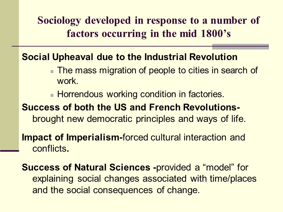 Sociology developed in response to a number of factors occurring in the mid 1800's