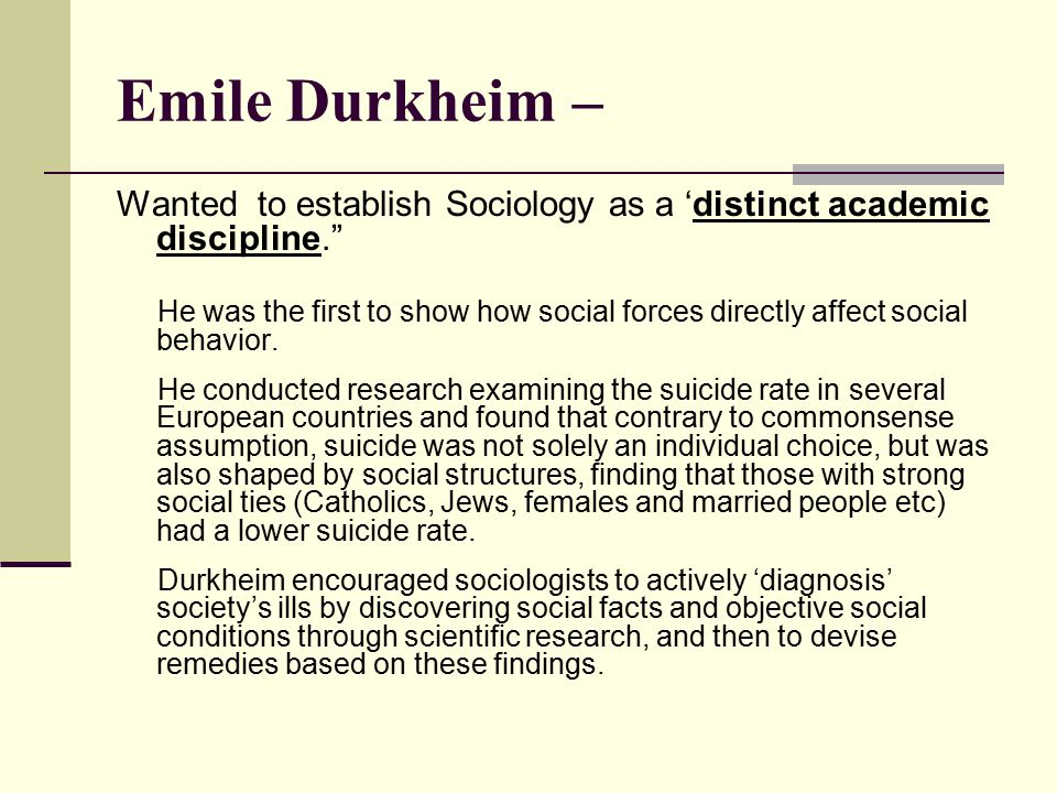 Emile Durkheim – Wanted to establish Sociology as a 'distinct academic discipline.