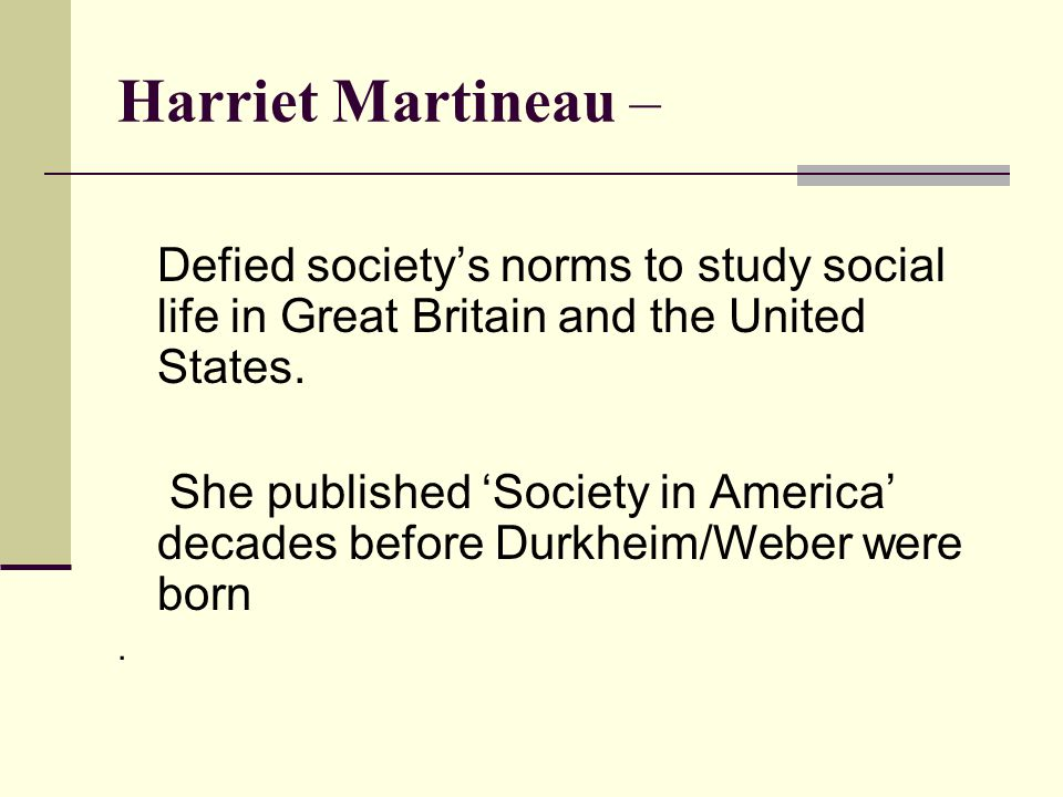 Harriet Martineau – Defied society's norms to study social life in Great Britain and the United States.