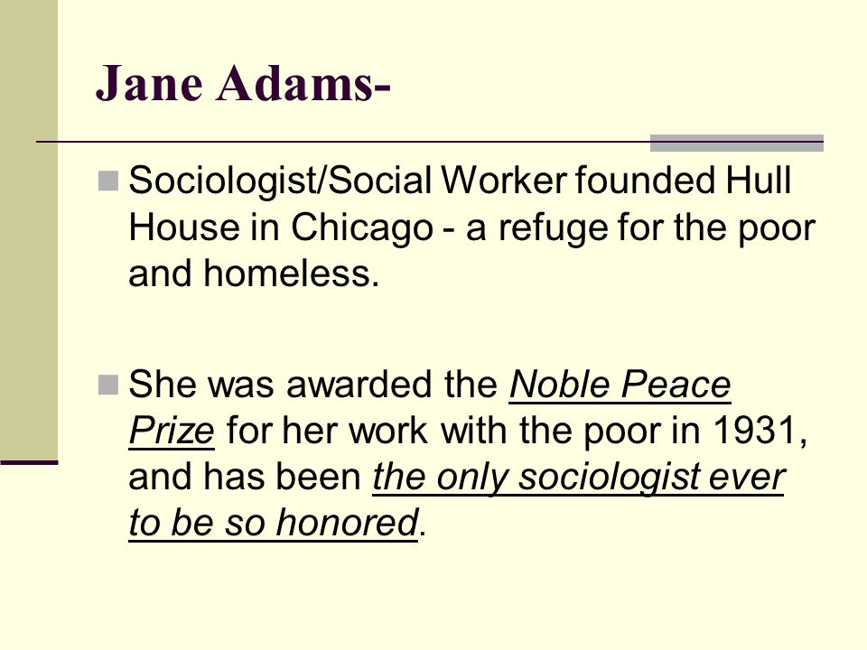 Jane Adams- Sociologist/Social Worker founded Hull House in Chicago - a refuge for the poor and homeless.