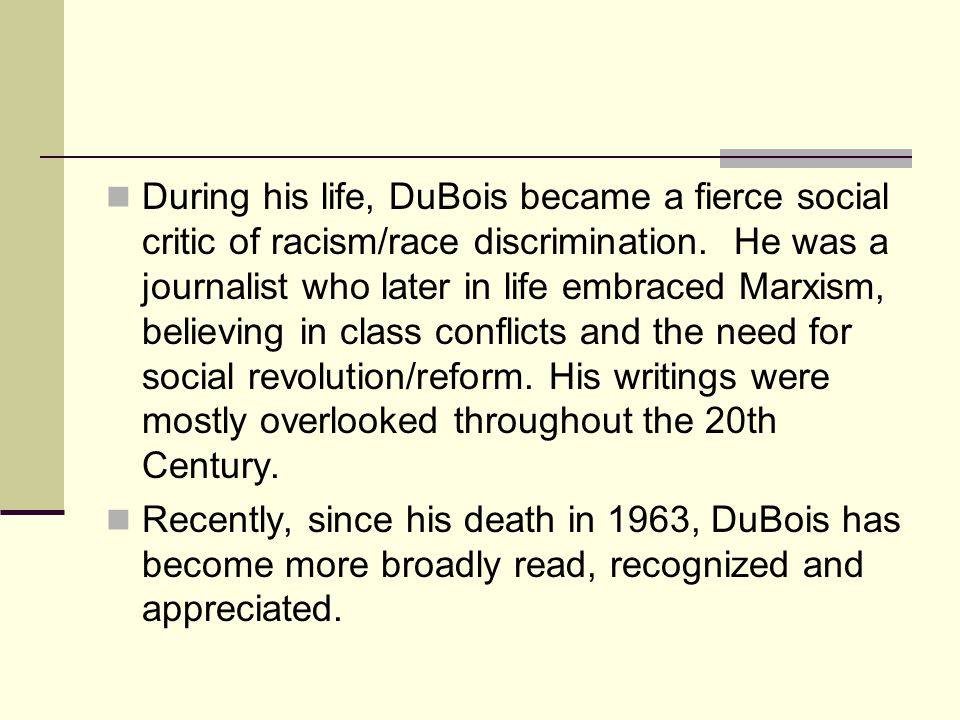 During his life, DuBois became a fierce social critic of racism/race discrimination. He was a journalist who later in life embraced Marxism, believing in class conflicts and the need for social revolution/reform. His writings were mostly overlooked throughout the 20th Century.