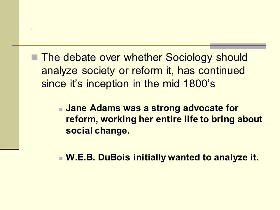 . The debate over whether Sociology should analyze society or reform it, has continued since it's inception in the mid 1800's.