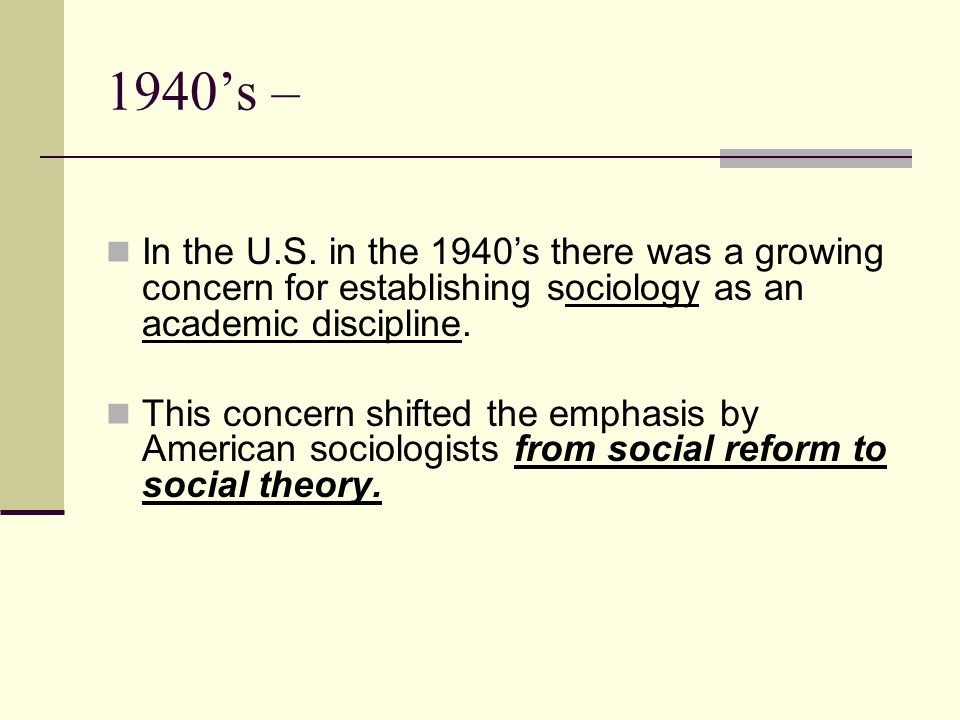 1940's – In the U.S. in the 1940's there was a growing concern for establishing sociology as an academic discipline.