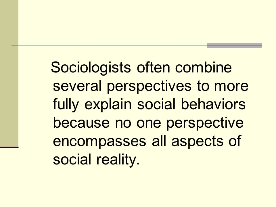 Sociologists often combine several perspectives to more fully explain social behaviors because no one perspective encompasses all aspects of social reality.
