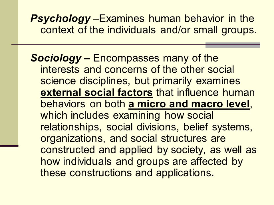 Psychology –Examines human behavior in the context of the individuals and/or small groups.