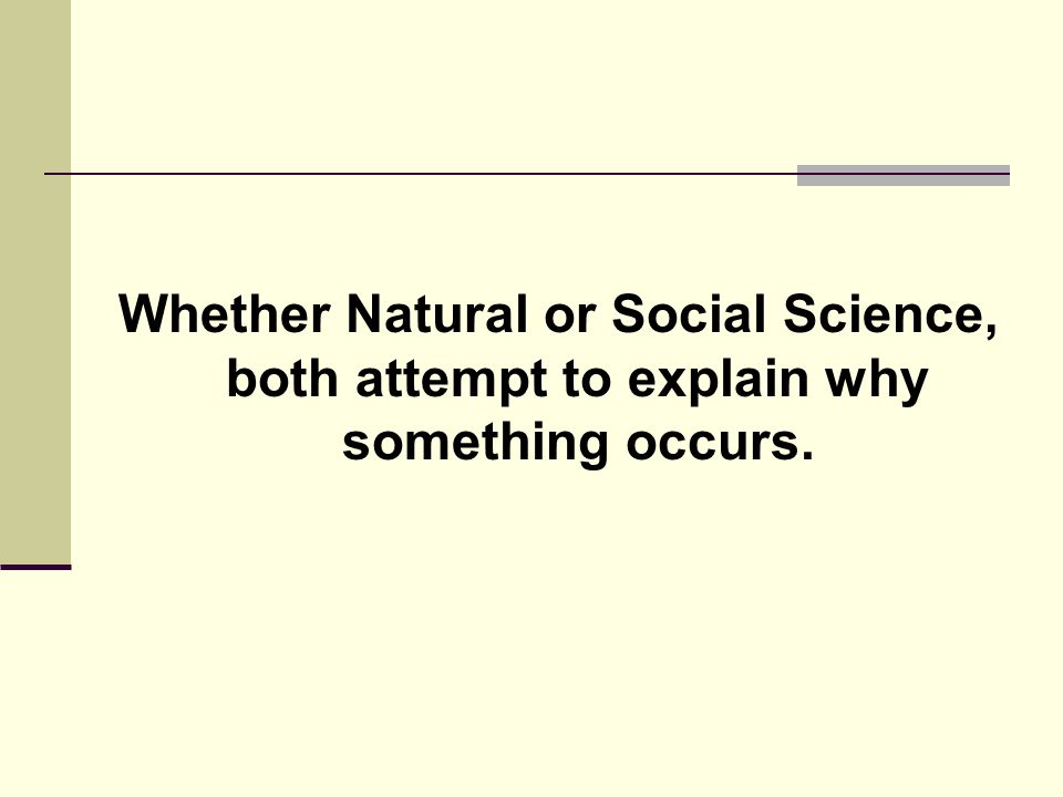 Whether Natural or Social Science, both attempt to explain why something occurs.