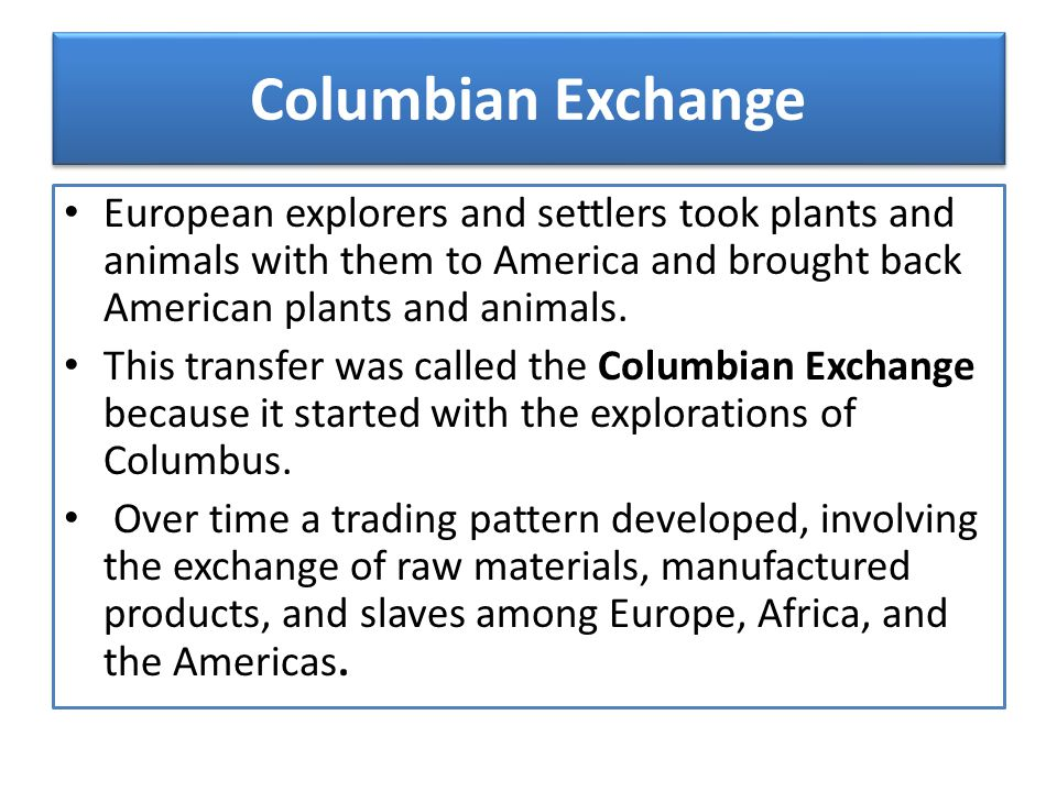 Columbian Exchange European explorers and settlers took plants and animals with them to America and brought back American plants and animals.