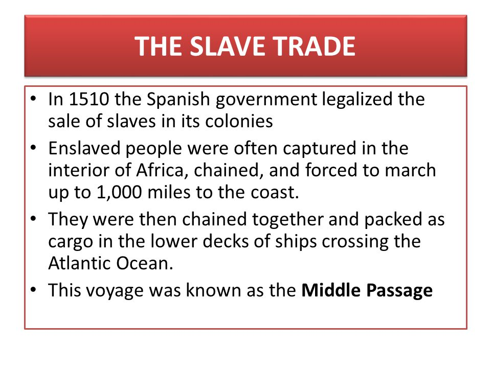 THE SLAVE TRADE In 1510 the Spanish government legalized the sale of slaves in its colonies.