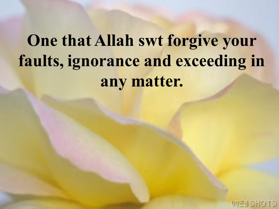 One that Allah swt forgive your faults, ignorance and exceeding in any matter.