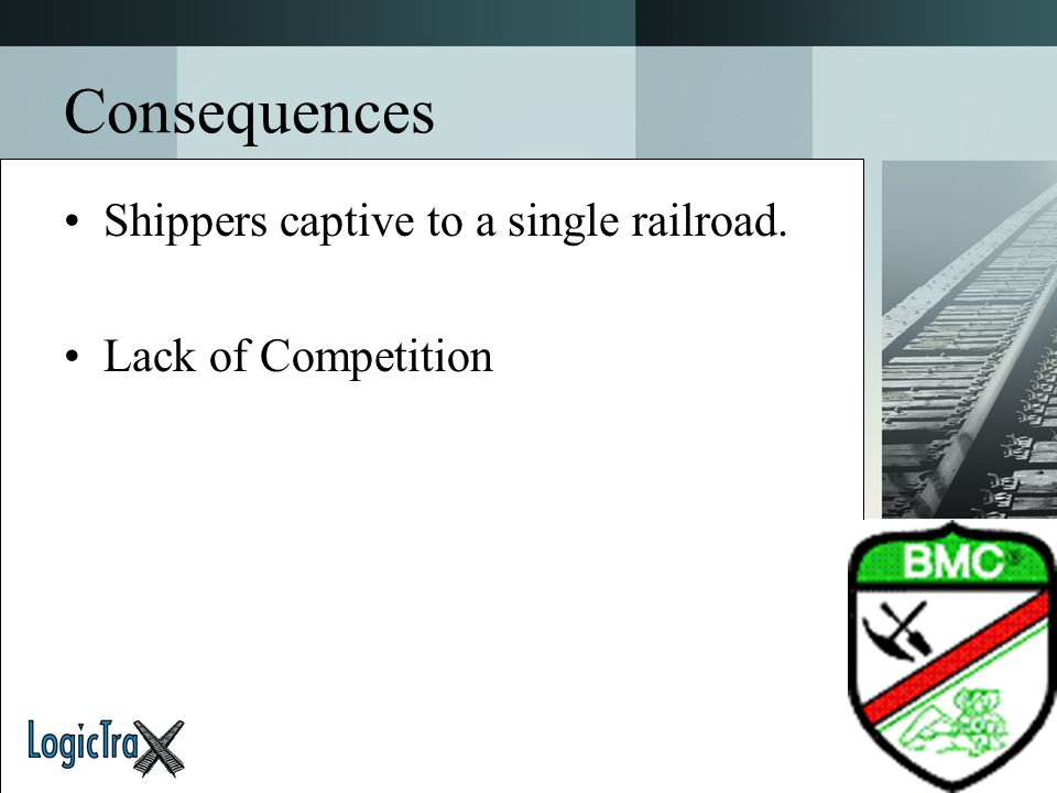Consequences Shippers captive to a single railroad.