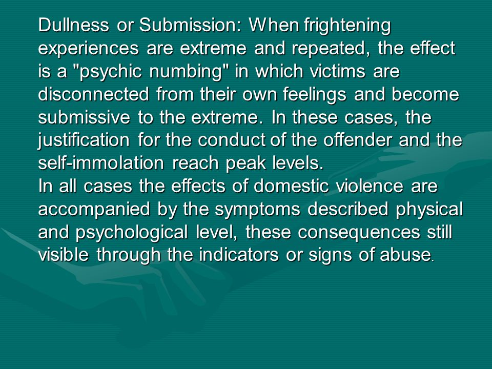 Dullness or Submission: When frightening experiences are extreme and repeated, the effect is a psychic numbing in which victims are disconnected from their own feelings and become submissive to the extreme. In these cases, the justification for the conduct of the offender and the self-immolation reach peak levels.