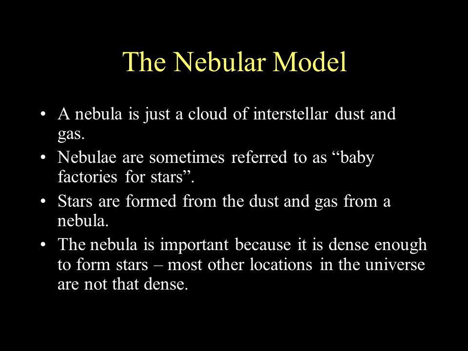 The Nebular Model A nebula is just a cloud of interstellar dust and gas. Nebulae are sometimes referred to as baby factories for stars .